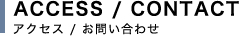 ACCESS / CONTACT アクセス / お問い合わせ